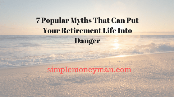 7 Popular Myths That Can Put Your Retirement Life Into Danger